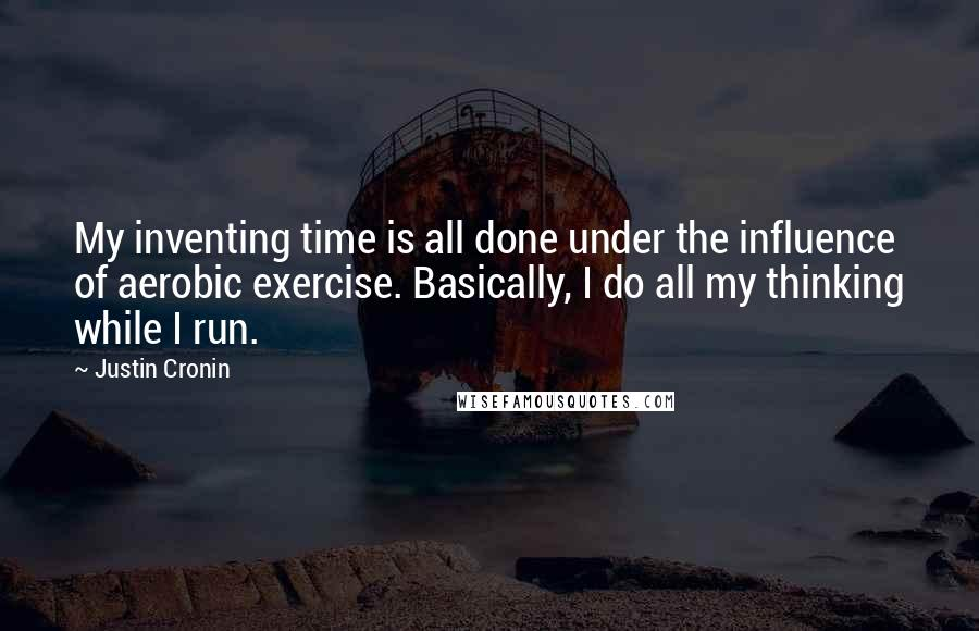 Justin Cronin quotes: My inventing time is all done under the influence of aerobic exercise. Basically, I do all my thinking while I run.