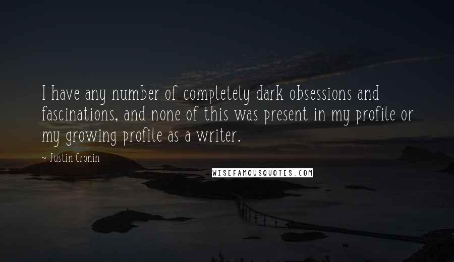 Justin Cronin quotes: I have any number of completely dark obsessions and fascinations, and none of this was present in my profile or my growing profile as a writer.