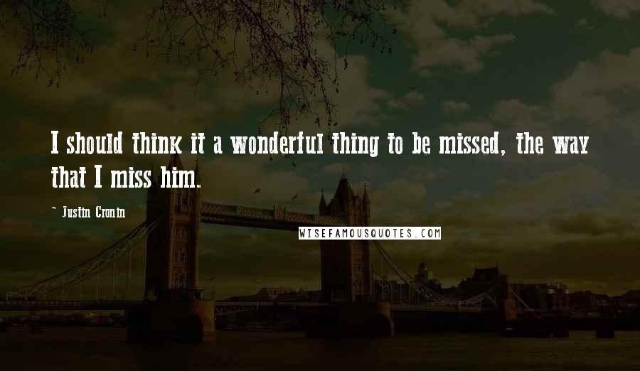 Justin Cronin quotes: I should think it a wonderful thing to be missed, the way that I miss him.