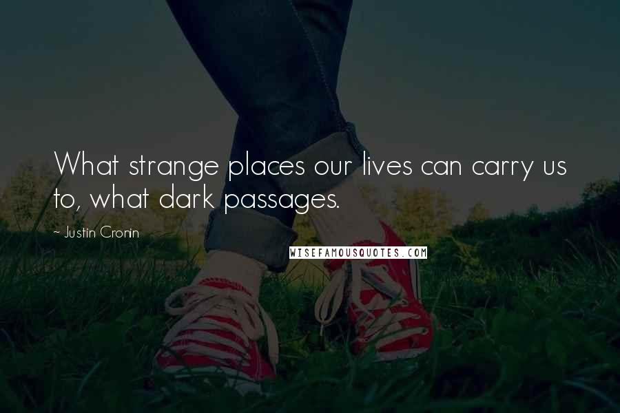 Justin Cronin quotes: What strange places our lives can carry us to, what dark passages.