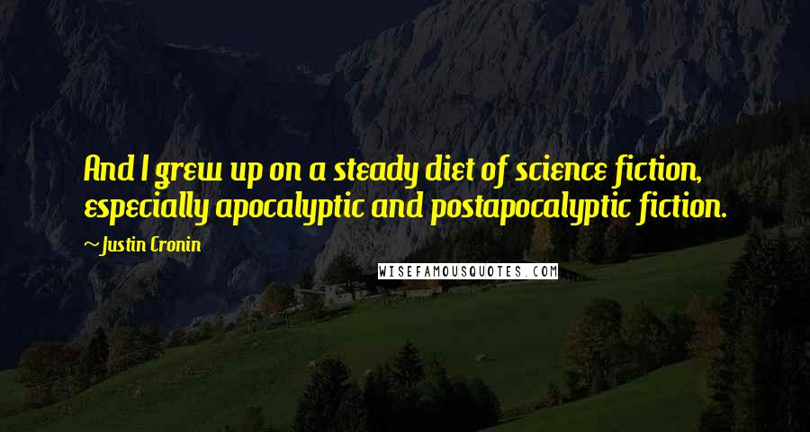 Justin Cronin quotes: And I grew up on a steady diet of science fiction, especially apocalyptic and postapocalyptic fiction.