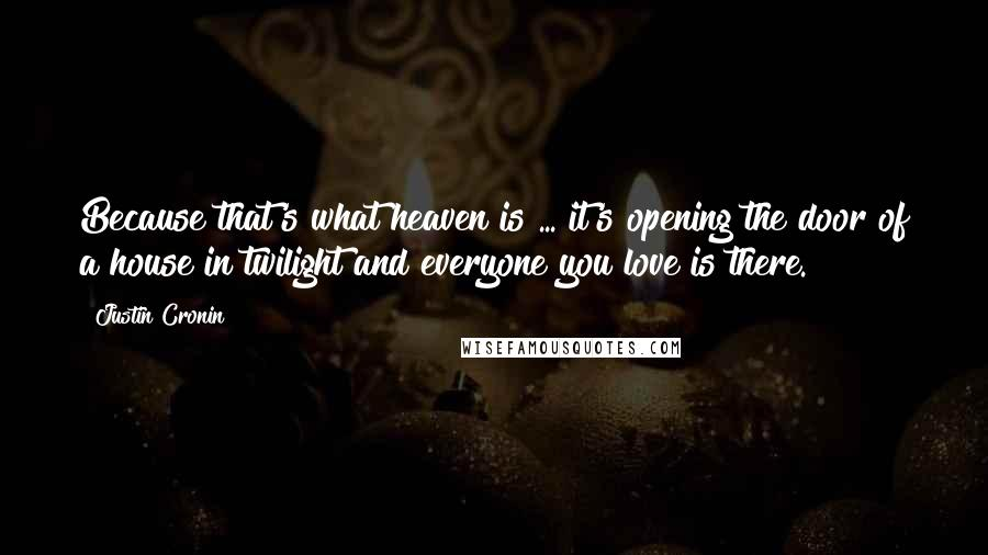 Justin Cronin quotes: Because that's what heaven is ... it's opening the door of a house in twilight and everyone you love is there.