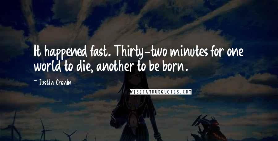 Justin Cronin quotes: It happened fast. Thirty-two minutes for one world to die, another to be born.