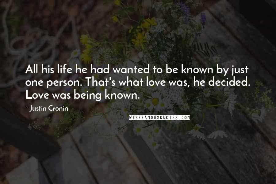 Justin Cronin quotes: All his life he had wanted to be known by just one person. That's what love was, he decided. Love was being known.
