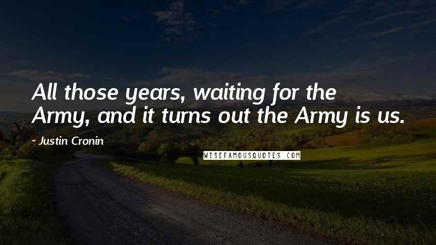 Justin Cronin quotes: All those years, waiting for the Army, and it turns out the Army is us.