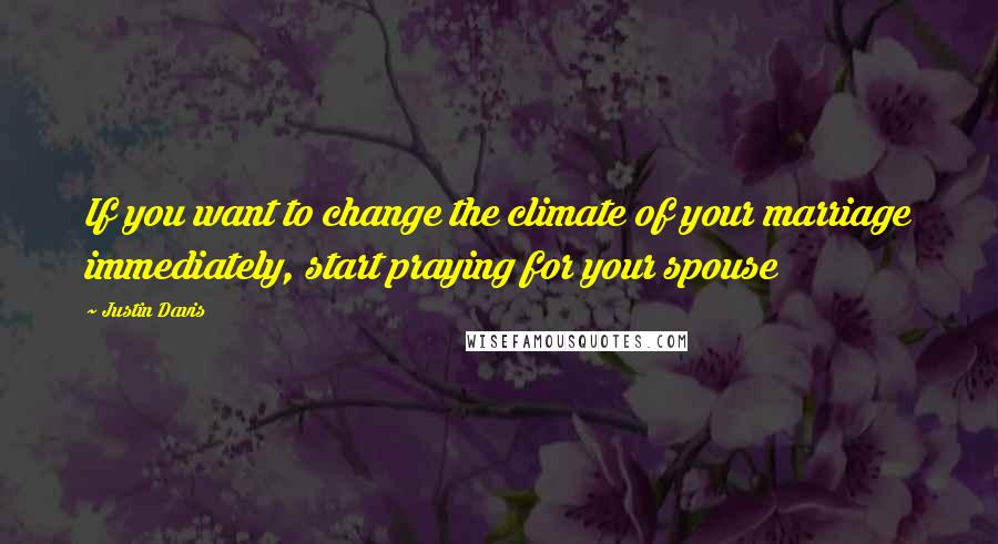 Justin Davis quotes: If you want to change the climate of your marriage immediately, start praying for your spouse