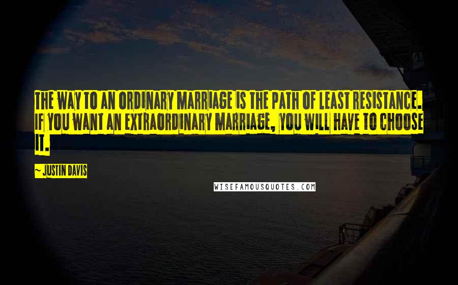 Justin Davis quotes: The way to an ordinary marriage is the path of least resistance. If you want an extraordinary marriage, you will have to choose it.