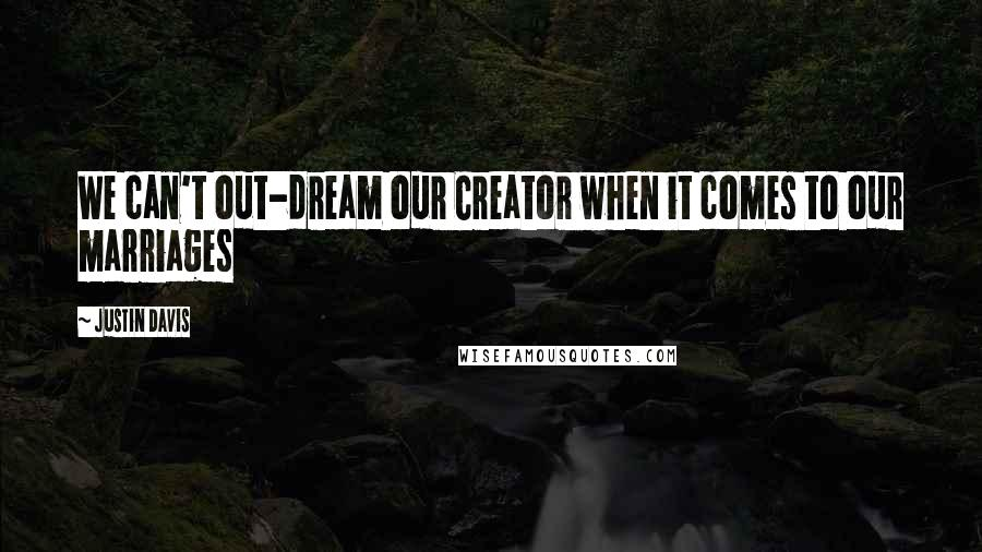 Justin Davis quotes: We can't out-dream our Creator when it comes to our marriages