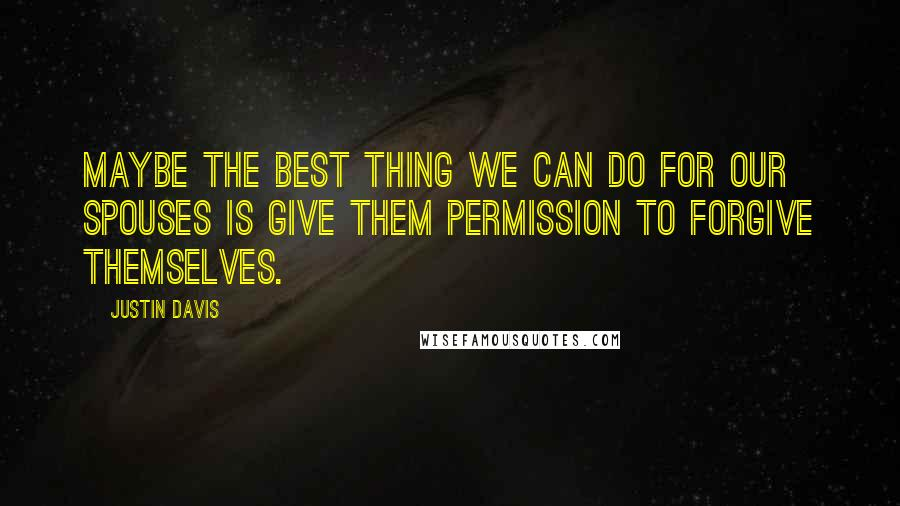 Justin Davis quotes: Maybe the best thing we can do for our spouses is give them permission to forgive themselves.