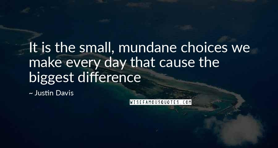 Justin Davis quotes: It is the small, mundane choices we make every day that cause the biggest difference