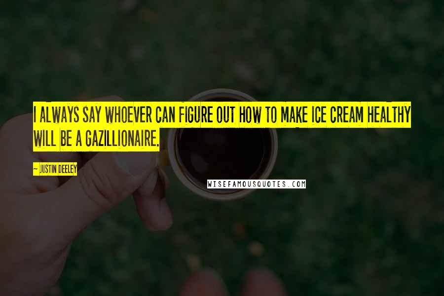 Justin Deeley quotes: I always say whoever can figure out how to make ice cream healthy will be a gazillionaire.