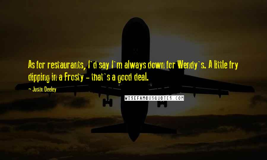 Justin Deeley quotes: As for restaurants, I'd say I'm always down for Wendy's. A little fry dipping in a Frosty - that's a good deal.