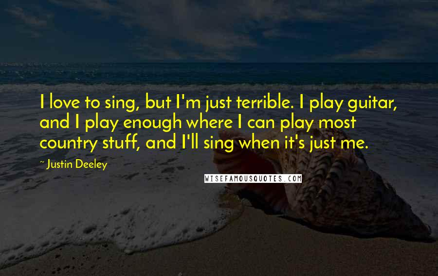 Justin Deeley quotes: I love to sing, but I'm just terrible. I play guitar, and I play enough where I can play most country stuff, and I'll sing when it's just me.
