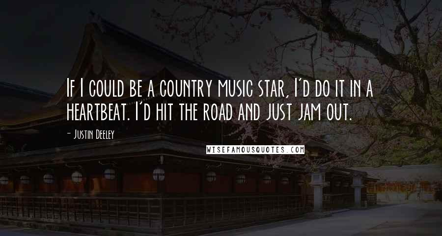 Justin Deeley quotes: If I could be a country music star, I'd do it in a heartbeat. I'd hit the road and just jam out.