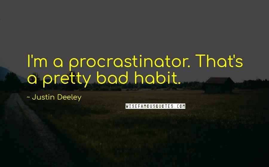 Justin Deeley quotes: I'm a procrastinator. That's a pretty bad habit.
