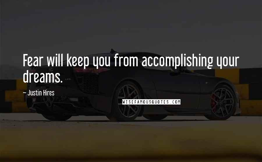 Justin Hires quotes: Fear will keep you from accomplishing your dreams.