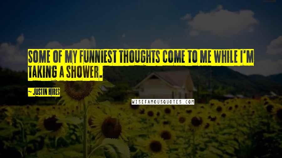 Justin Hires quotes: Some of my funniest thoughts come to me while I'm taking a shower.