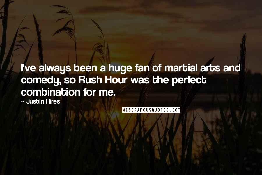 Justin Hires quotes: I've always been a huge fan of martial arts and comedy, so Rush Hour was the perfect combination for me.