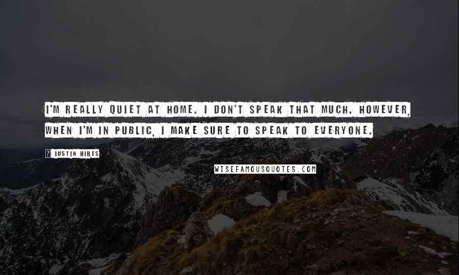 Justin Hires quotes: I'm really quiet at home. I don't speak that much. However, when I'm in public, I make sure to speak to everyone.