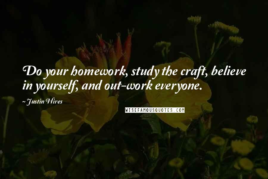 Justin Hires quotes: Do your homework, study the craft, believe in yourself, and out-work everyone.