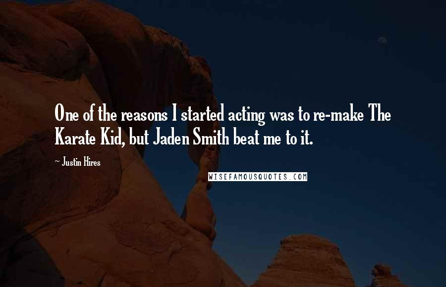 Justin Hires quotes: One of the reasons I started acting was to re-make The Karate Kid, but Jaden Smith beat me to it.