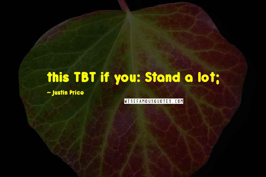 Justin Price quotes: this TBT if you: Stand a lot;
