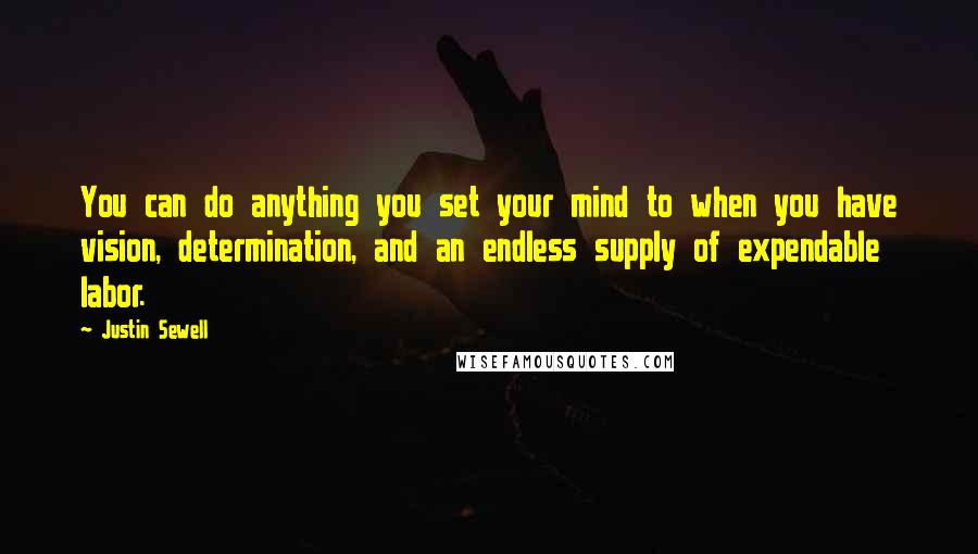 Justin Sewell quotes: You can do anything you set your mind to when you have vision, determination, and an endless supply of expendable labor.