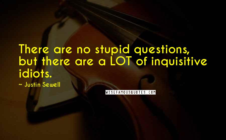 Justin Sewell quotes: There are no stupid questions, but there are a LOT of inquisitive idiots.