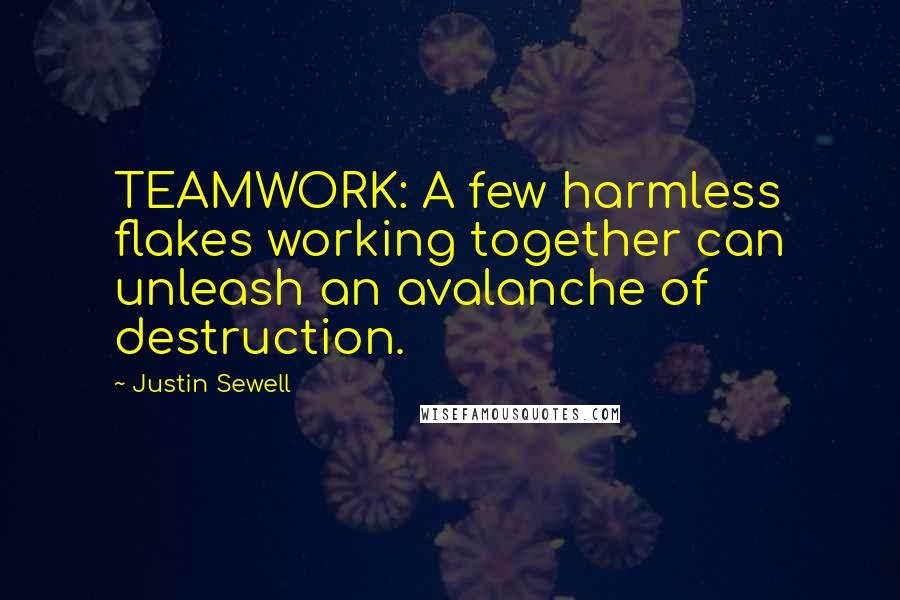 Justin Sewell quotes: TEAMWORK: A few harmless flakes working together can unleash an avalanche of destruction.