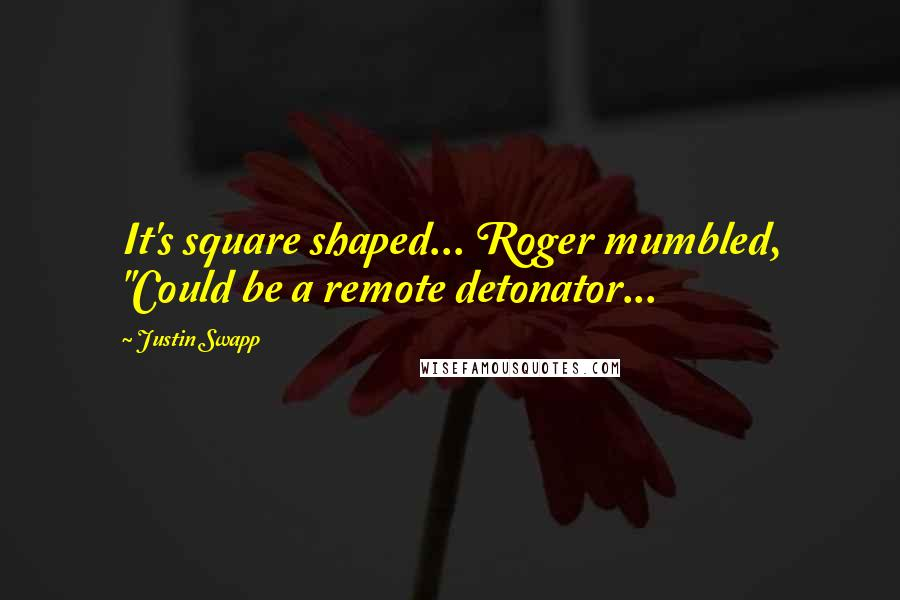 """Justin Swapp quotes: It's square shaped... Roger mumbled, """"Could be a remote detonator..."""