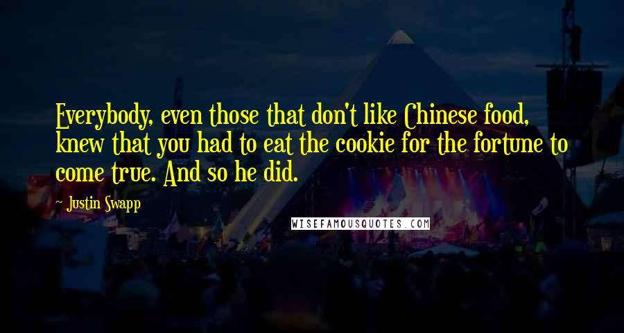Justin Swapp quotes: Everybody, even those that don't like Chinese food, knew that you had to eat the cookie for the fortune to come true. And so he did.