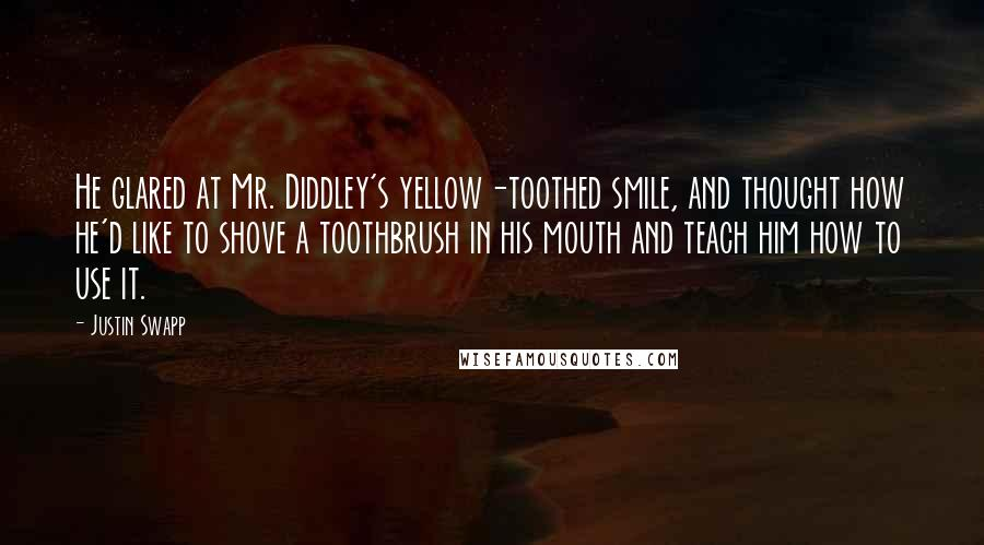 Justin Swapp quotes: He glared at Mr. Diddley's yellow-toothed smile, and thought how he'd like to shove a toothbrush in his mouth and teach him how to use it.