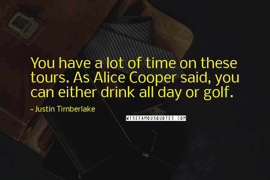 Justin Timberlake quotes: You have a lot of time on these tours. As Alice Cooper said, you can either drink all day or golf.