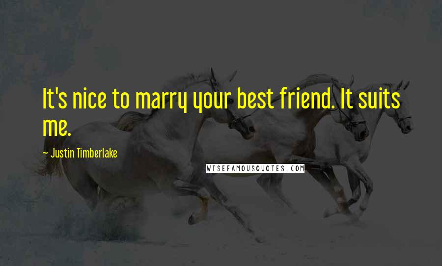 Justin Timberlake quotes: It's nice to marry your best friend. It suits me.