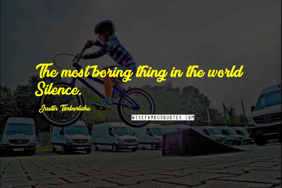 Justin Timberlake quotes: The most boring thing in the world? Silence.