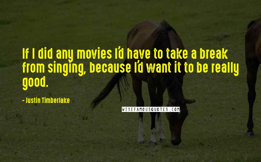 Justin Timberlake quotes: If I did any movies I'd have to take a break from singing, because I'd want it to be really good.