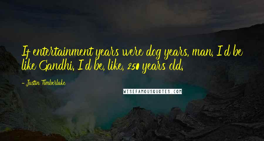 Justin Timberlake quotes: If entertainment years were dog years, man, I'd be like Gandhi. I'd be, like, 250 years old.