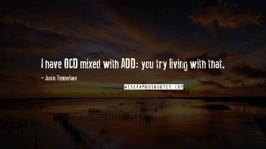 Justin Timberlake quotes: I have OCD mixed with ADD; you try living with that.