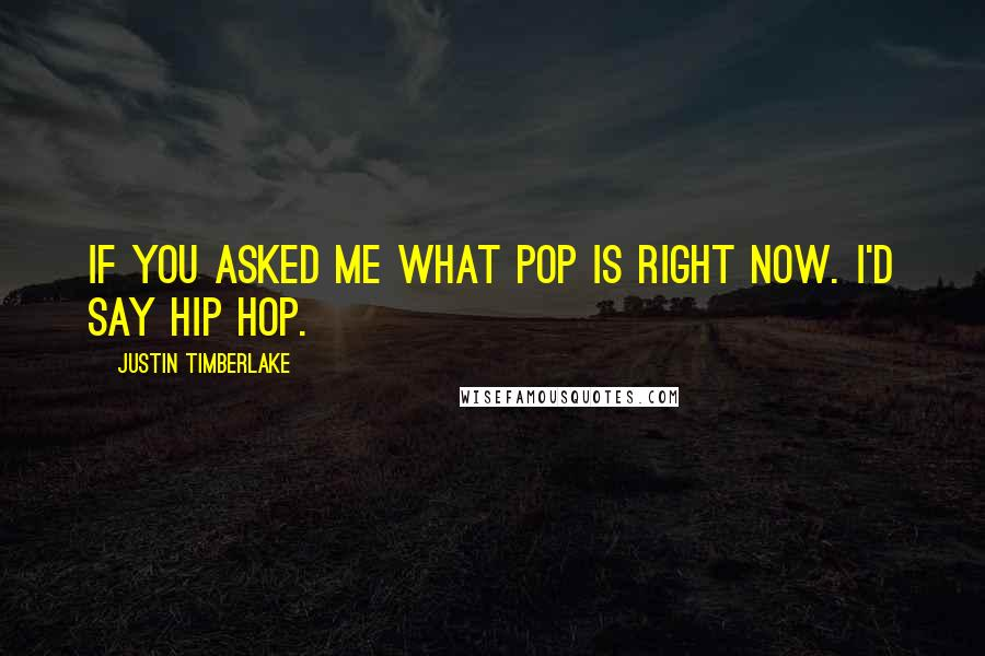 Justin Timberlake quotes: If you asked me what pop is right now. I'd say hip hop.