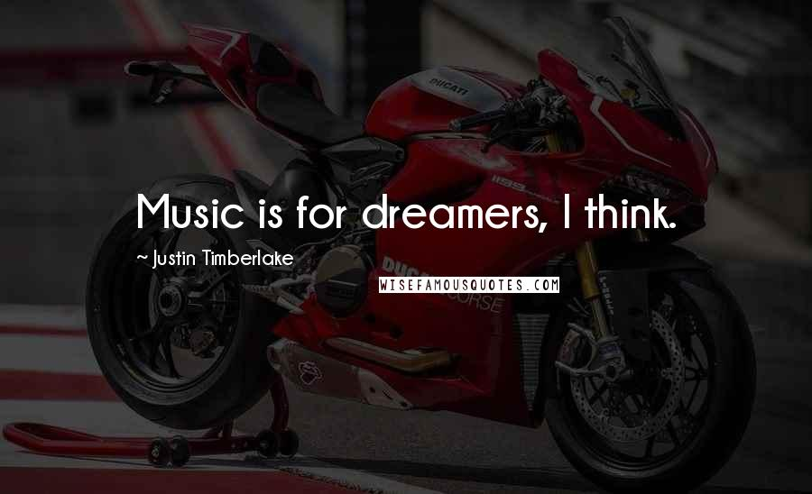 Justin Timberlake quotes: Music is for dreamers, I think.