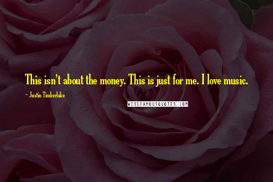 Justin Timberlake quotes: This isn't about the money. This is just for me. I love music.