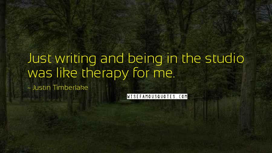 Justin Timberlake quotes: Just writing and being in the studio was like therapy for me.