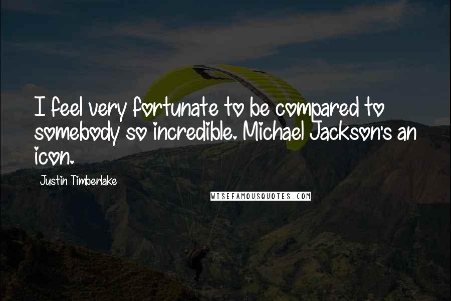 Justin Timberlake quotes: I feel very fortunate to be compared to somebody so incredible. Michael Jackson's an icon.