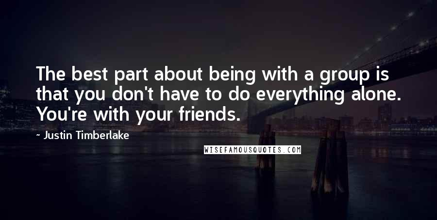 Justin Timberlake quotes: The best part about being with a group is that you don't have to do everything alone. You're with your friends.