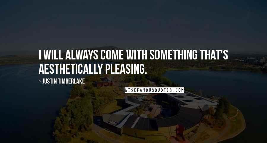 Justin Timberlake quotes: I will always come with something that's aesthetically pleasing.