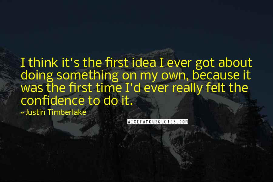 Justin Timberlake quotes: I think it's the first idea I ever got about doing something on my own, because it was the first time I'd ever really felt the confidence to do it.