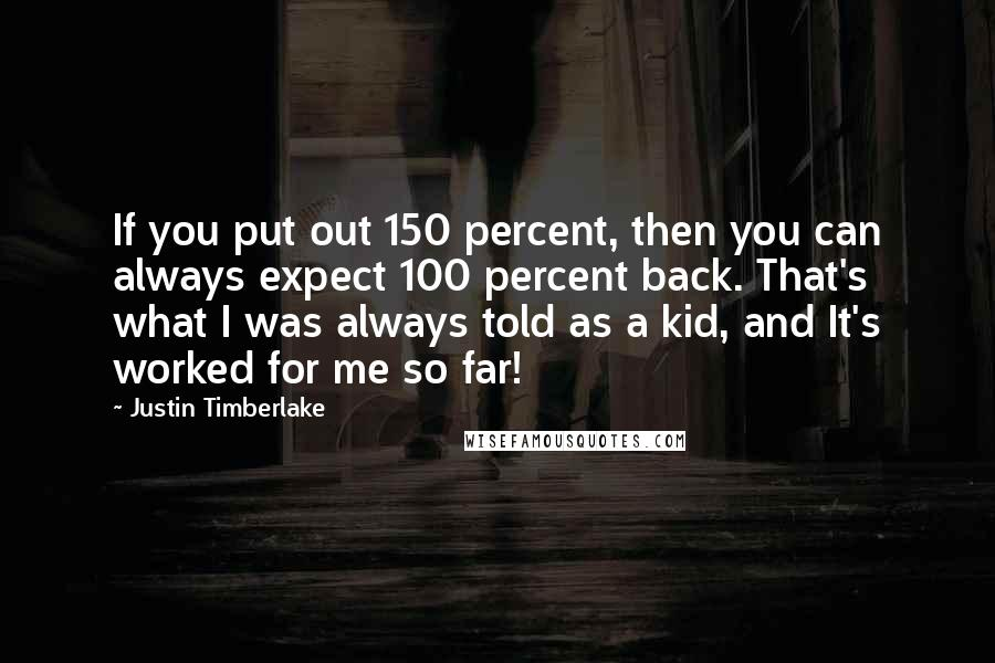 Justin Timberlake quotes: If you put out 150 percent, then you can always expect 100 percent back. That's what I was always told as a kid, and It's worked for me so far!