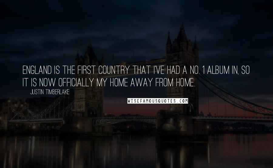 Justin Timberlake quotes: England is the first country that I've had a no. 1 album in, so it is now officially my home away from home.
