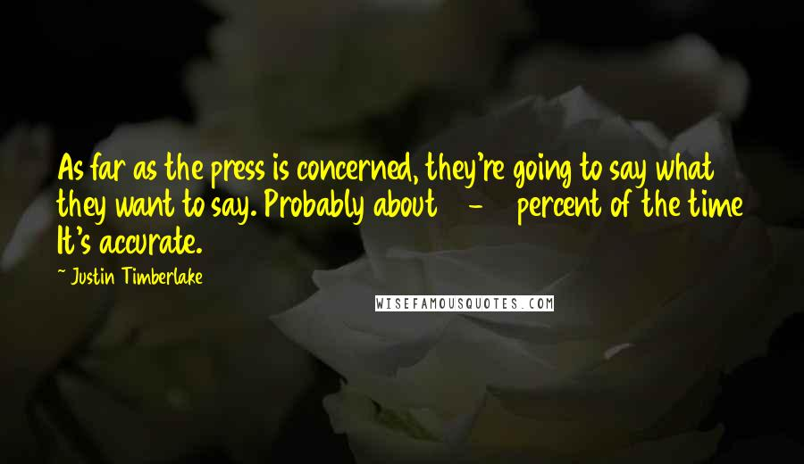 Justin Timberlake quotes: As far as the press is concerned, they're going to say what they want to say. Probably about 10-15 percent of the time It's accurate.