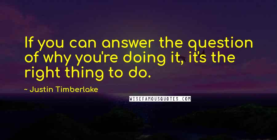 Justin Timberlake quotes: If you can answer the question of why you're doing it, it's the right thing to do.